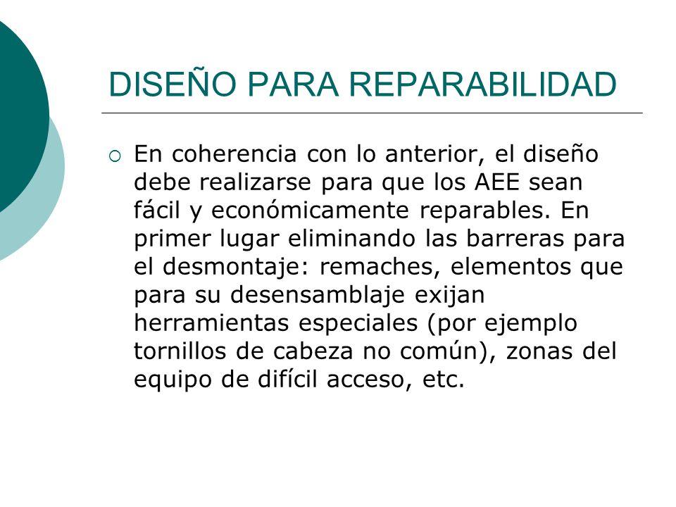 DISEÑO PARA REPARABILIDAD En coherencia con lo anterior, el diseño debe realizarse para que los AEE sean fácil y económicamente reparables. En primer