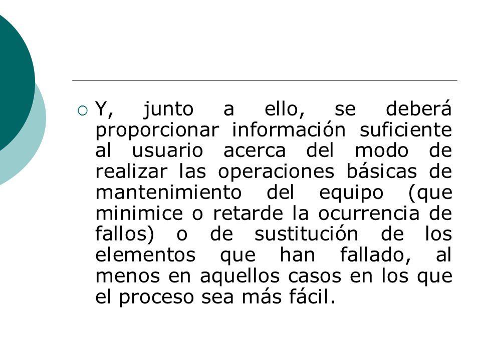 Y, junto a ello, se deberá proporcionar información suficiente al usuario acerca del modo de realizar las operaciones básicas de mantenimiento del equ