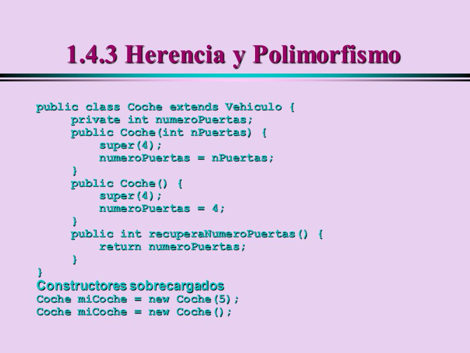 1.4.3 Herencia y Polimorfismo public class Coche extends Vehiculo { private int numeroPuertas; private int numeroPuertas; public Coche(int nPuertas) {