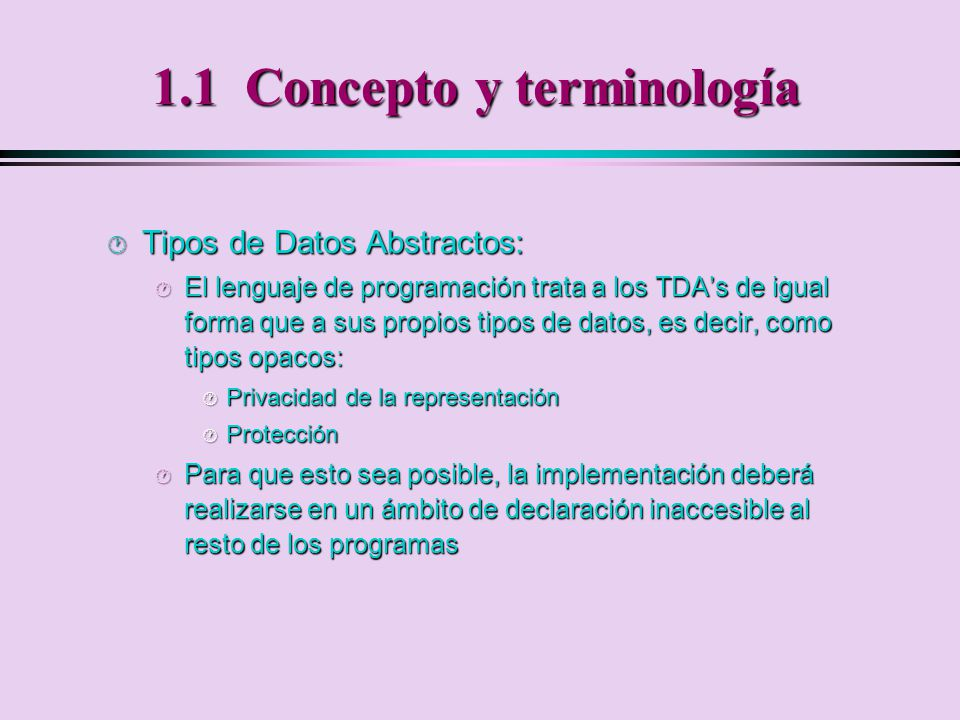 1.1 Concepto y terminología · Tipos de Datos Abstractos: · El conjunto de operaciones ha de permitir generar cualquier valor del tipo · Existen dos piezas de documentación bien diferenciadas: · Especificación del TDA.