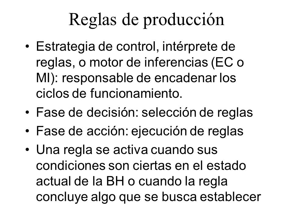Reglas de producción Estrategia de control, intérprete de reglas, o motor de inferencias (EC o MI): responsable de encadenar los ciclos de funcionamie