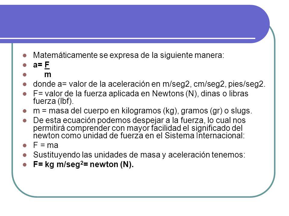 Matemáticamente se expresa de la siguiente manera: a= F m donde a= valor de la aceleración en m/seg2, cm/seg2, pies/seg2.