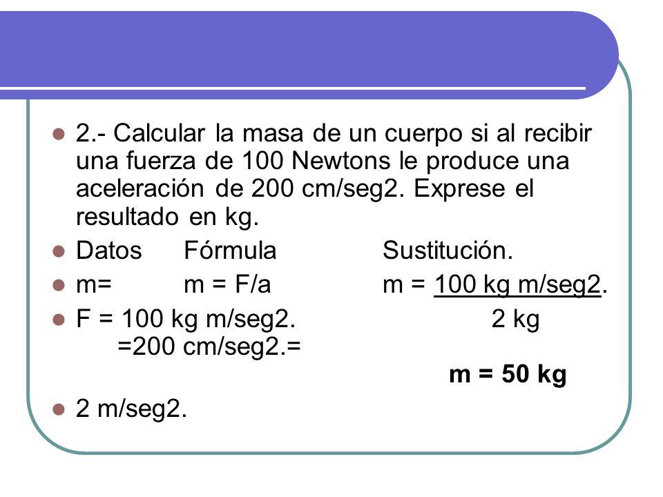 2.- Calcular la masa de un cuerpo si al recibir una fuerza de 100 Newtons le produce una aceleración de 200 cm/seg2.