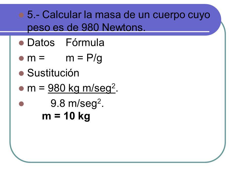 5.- Calcular la masa de un cuerpo cuyo peso es de 980 Newtons.