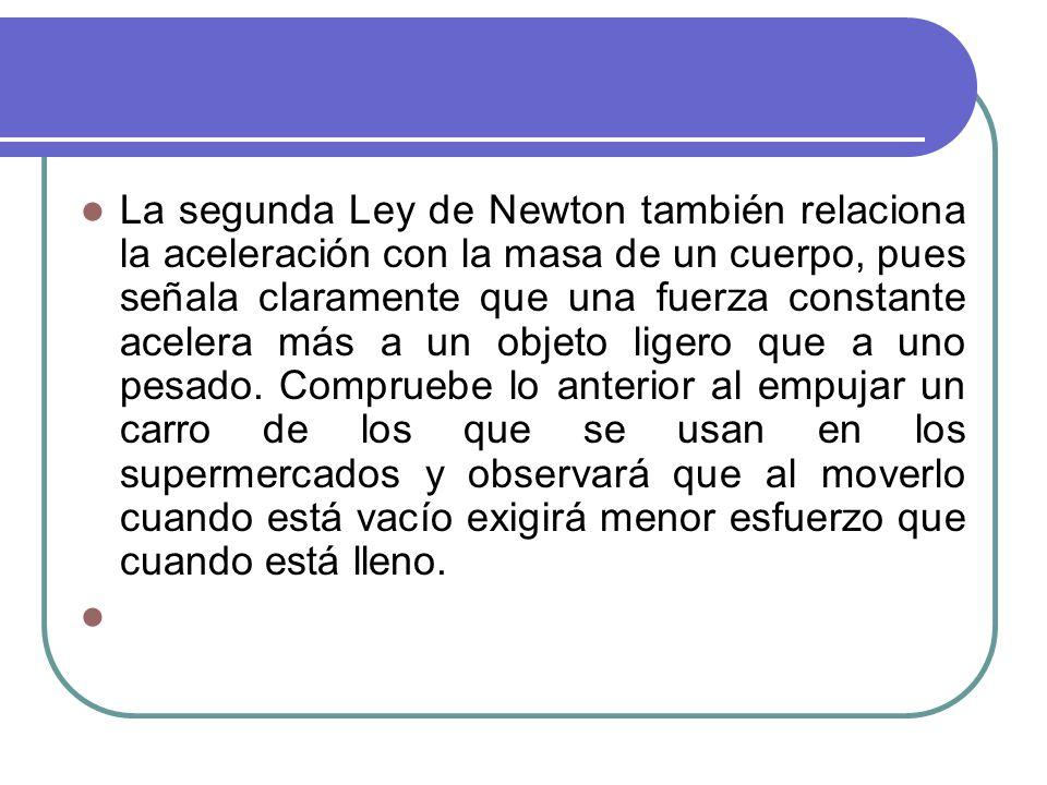 La segunda Ley de Newton también relaciona la aceleración con la masa de un cuerpo, pues señala claramente que una fuerza constante acelera más a un objeto ligero que a uno pesado.