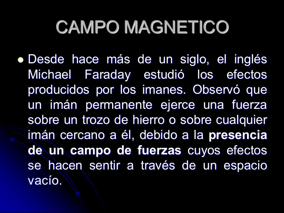 CAMPO MAGNETICO Desde hace más de un siglo, el inglés Michael Faraday estudió los efectos producidos por los imanes.