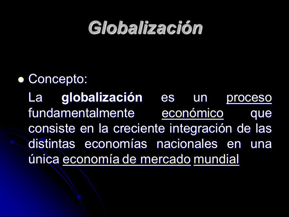 Globalización Concepto: Concepto: La globalización es un proceso fundamentalmente económico que consiste en la creciente integración de las distintas
