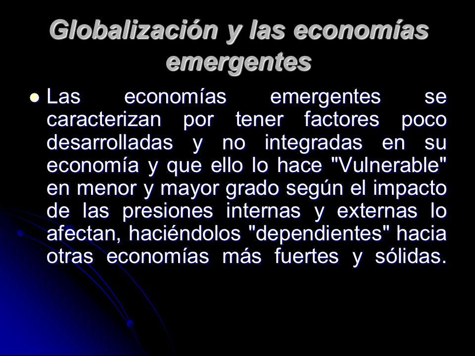 Globalización y las economías emergentes Las economías emergentes se caracterizan por tener factores poco desarrolladas y no integradas en su economía