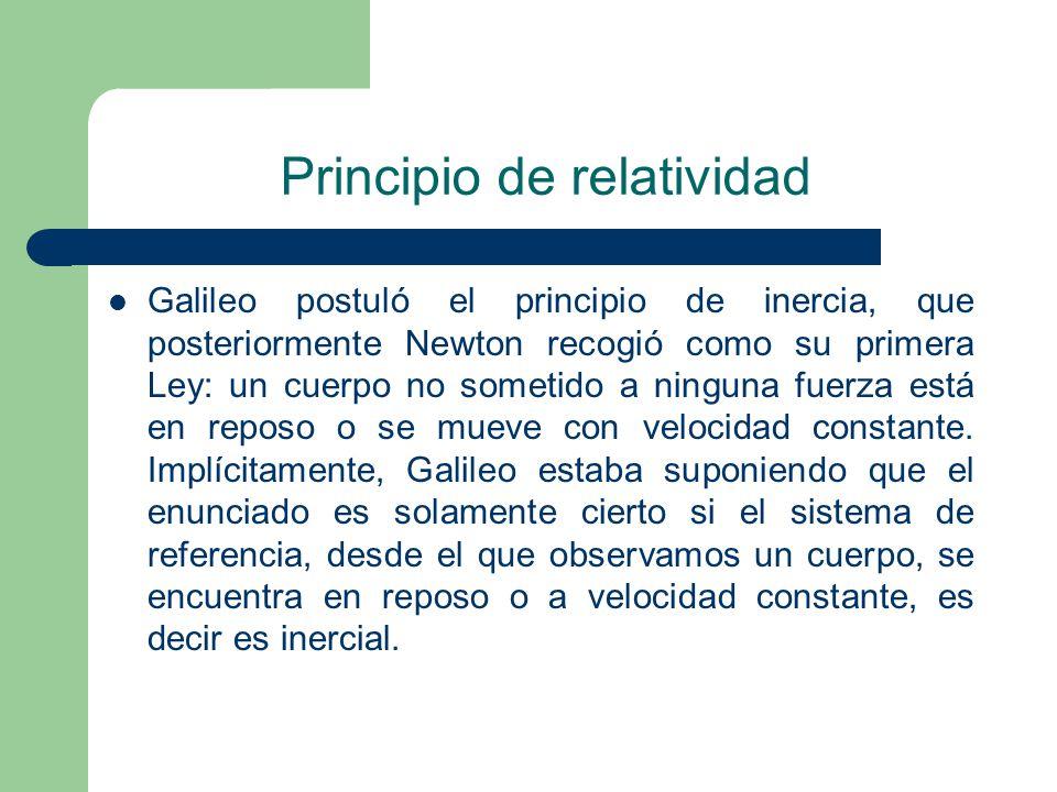 Principio de relatividad Galileo postuló el principio de inercia, que posteriormente Newton recogió como su primera Ley: un cuerpo no sometido a ningu