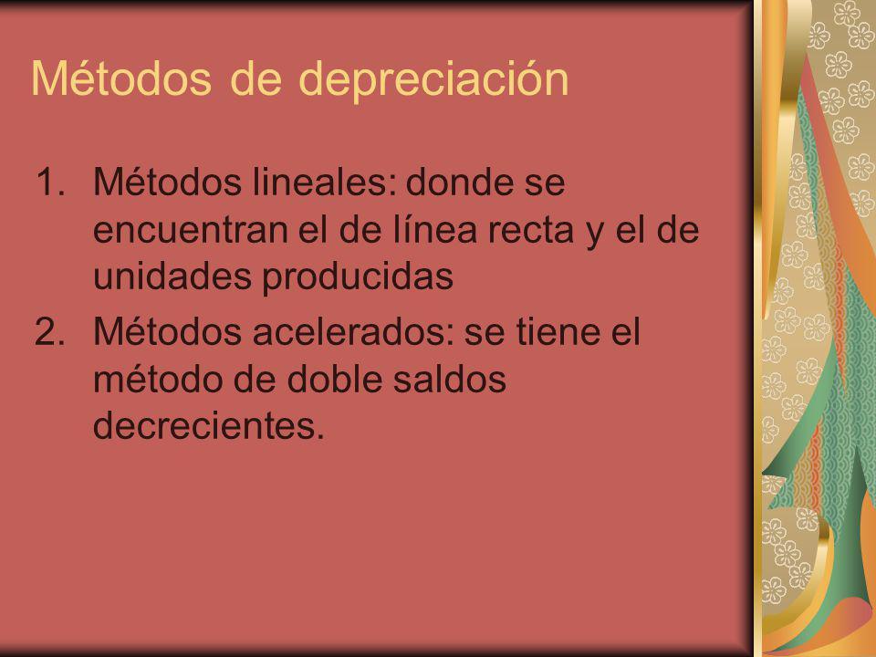 Métodos de depreciación 1.Métodos lineales: donde se encuentran el de línea recta y el de unidades producidas 2.Métodos acelerados: se tiene el método