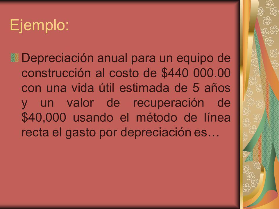 Ejemplo: Depreciación anual para un equipo de construcción al costo de $440 000.00 con una vida útil estimada de 5 años y un valor de recuperación de