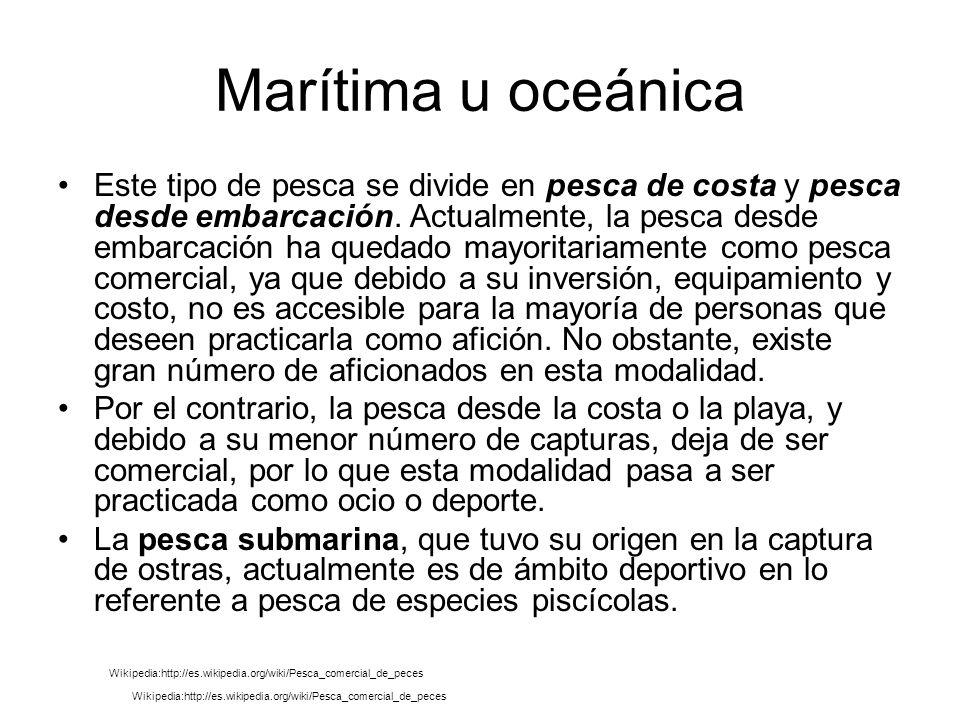 Marítima u oceánica Este tipo de pesca se divide en pesca de costa y pesca desde embarcación.