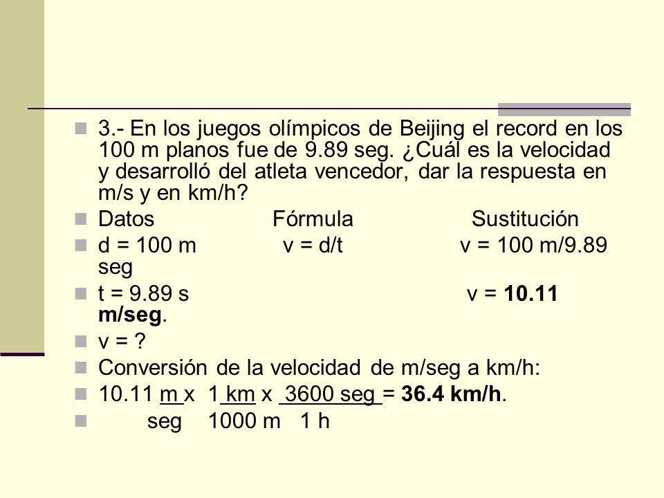 3.- En los juegos olímpicos de Beijing el record en los 100 m planos fue de 9.89 seg. ¿Cuál es la velocidad y desarrolló del atleta vencedor, dar la r