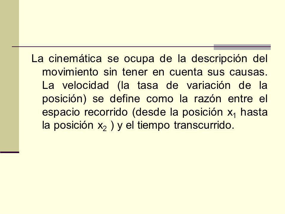 La cinemática se ocupa de la descripción del movimiento sin tener en cuenta sus causas. La velocidad (la tasa de variación de la posición) se define c