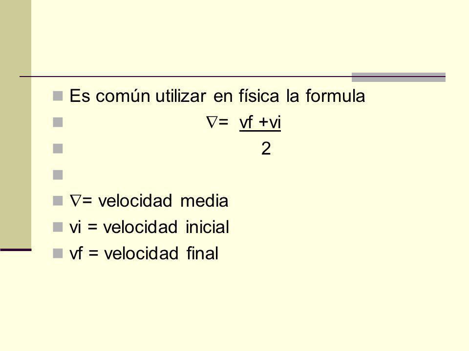 Es común utilizar en física la formula = vf +vi 2 = velocidad media vi = velocidad inicial vf = velocidad final