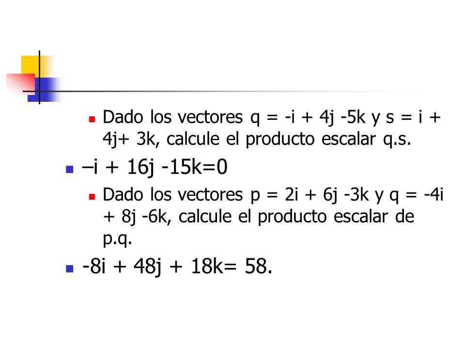 Dado los vectores q = -i + 4j -5k y s = i + 4j+ 3k, calcule el producto escalar q.s. –i + 16j -15k=0 Dado los vectores p = 2i + 6j -3k y q = -4i + 8j