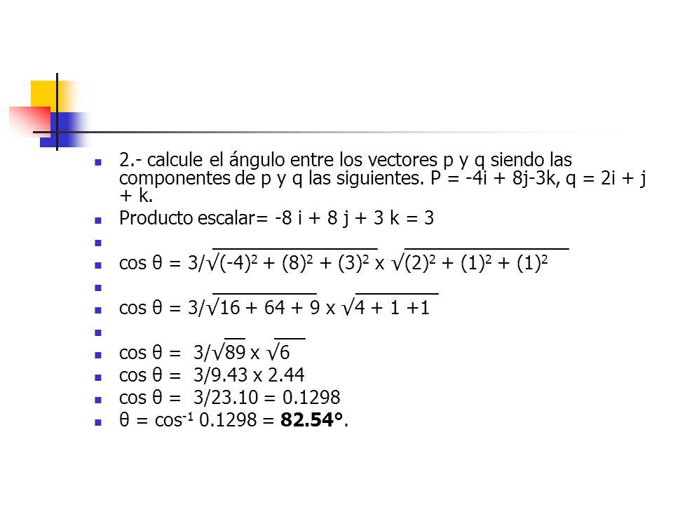 2.- calcule el ángulo entre los vectores p y q siendo las componentes de p y q las siguientes. P = -4i + 8j-3k, q = 2i + j + k. Producto escalar= -8 i