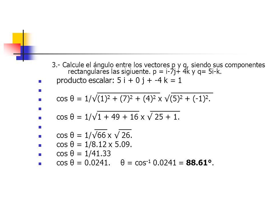 3.- Calcule el ángulo entre los vectores p y q, siendo sus componentes rectangulares las sigiuente. p = i-7j+ 4k y q= 5i-k. producto escalar: 5 i + 0