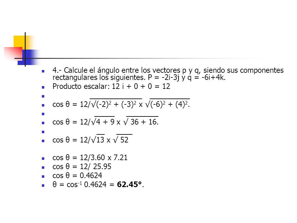 4.- Calcule el ángulo entre los vectores p y q, siendo sus componentes rectangulares los siguientes. P = -2i-3j y q = -6i+4k. Producto escalar: 12 i +
