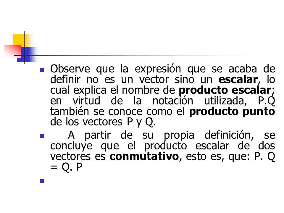 Observe que la expresión que se acaba de definir no es un vector sino un escalar, lo cual explica el nombre de producto escalar; en virtud de la notac