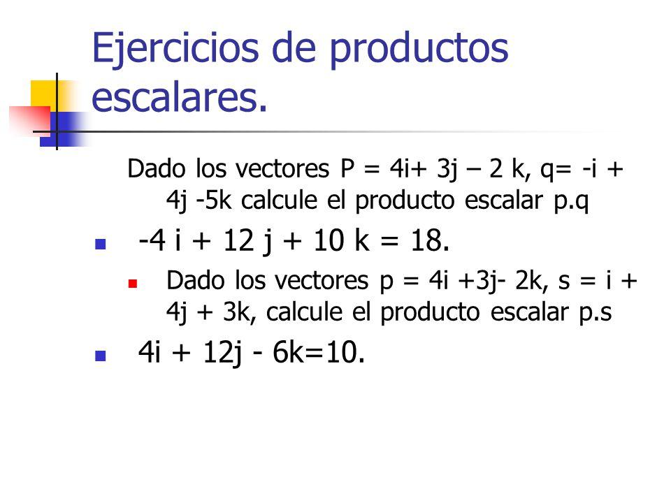 Ejercicios de productos escalares. Dado los vectores P = 4i+ 3j – 2 k, q= -i + 4j -5k calcule el producto escalar p.q -4 i + 12 j + 10 k = 18. Dado lo