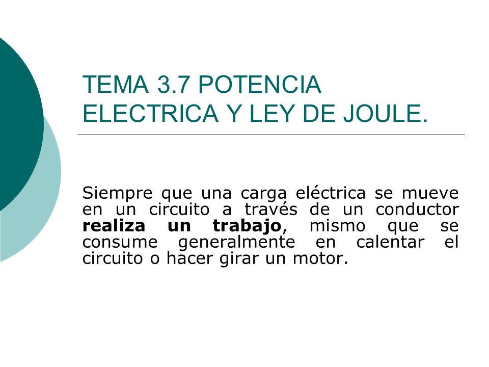 TEMA 3.7 POTENCIA ELECTRICA Y LEY DE JOULE. Siempre que una carga eléctrica se mueve en un circuito a través de un conductor realiza un trabajo, mismo