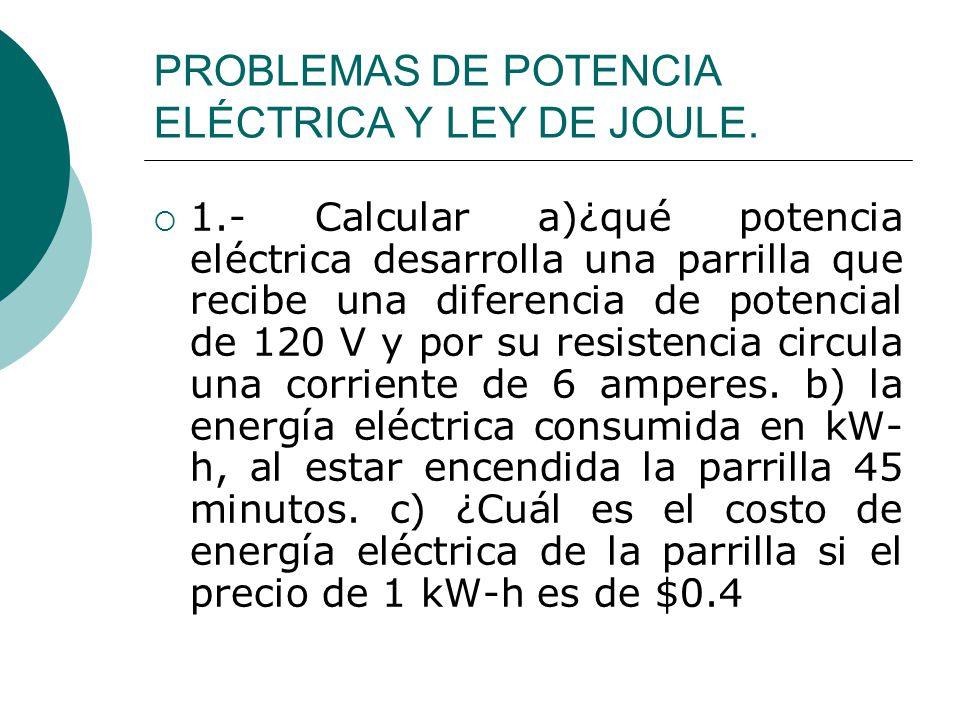 PROBLEMAS DE POTENCIA ELÉCTRICA Y LEY DE JOULE. 1.- Calcular a)¿qué potencia eléctrica desarrolla una parrilla que recibe una diferencia de potencial