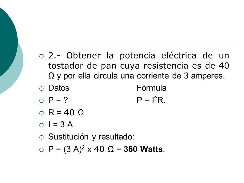 2.- Obtener la potencia eléctrica de un tostador de pan cuya resistencia es de 40 Ω y por ella circula una corriente de 3 amperes. DatosFórmula P = ?P