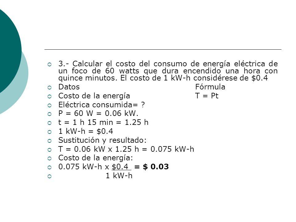 3.- Calcular el costo del consumo de energía eléctrica de un foco de 60 watts que dura encendido una hora con quince minutos. El costo de 1 kW-h consi