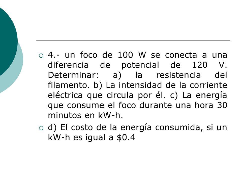 4.- un foco de 100 W se conecta a una diferencia de potencial de 120 V. Determinar: a) la resistencia del filamento. b) La intensidad de la corriente