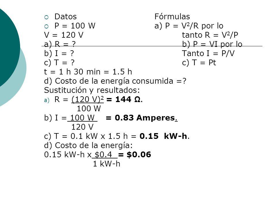 DatosFórmulas P = 100 Wa) P = V 2 /R por lo V = 120 V tanto R = V 2 /P a) R = ?b) P = VI por lo b) I = ?Tanto I = P/V c) T = ?c) T = Pt t = 1 h 30 min