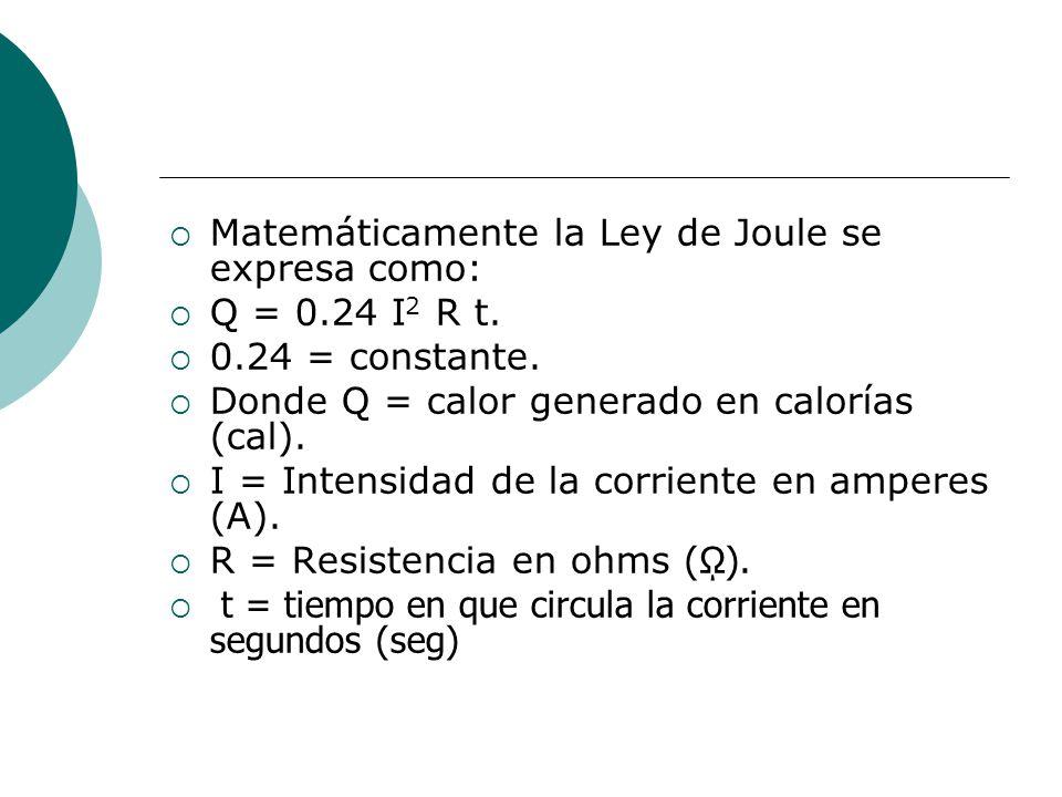 Matemáticamente la Ley de Joule se expresa como: Q = 0.24 I 2 R t. 0.24 = constante. Donde Q = calor generado en calorías (cal). I = Intensidad de la