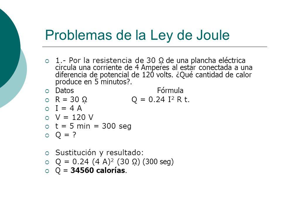 Problemas de la Ley de Joule 1.- Por la resistencia de 30 de una plancha eléctrica circula una corriente de 4 Amperes al estar conectada a una diferen
