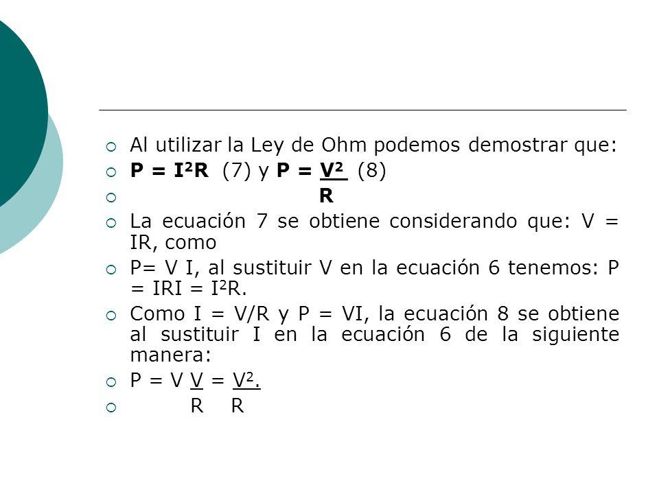 Al utilizar la Ley de Ohm podemos demostrar que: P = I 2 R (7) y P = V 2 (8) R La ecuación 7 se obtiene considerando que: V = IR, como P= V I, al sust