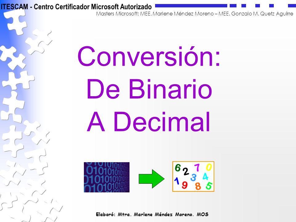 Elaboró: Mtra. Marlene Méndez Moreno. MOS Masters Microsoft: MEE. Marlene Méndez Moreno – MEE. Gonzalo M. Quetz Aguirre Conversión: De Binario A Decim