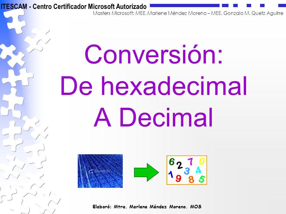 Elaboró: Mtra. Marlene Méndez Moreno. MOS Masters Microsoft: MEE. Marlene Méndez Moreno – MEE. Gonzalo M. Quetz Aguirre Conversión: De hexadecimal A D
