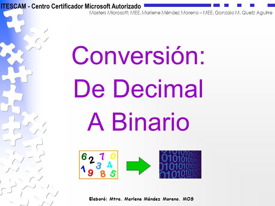 Elaboró: Mtra. Marlene Méndez Moreno. MOS Masters Microsoft: MEE. Marlene Méndez Moreno – MEE. Gonzalo M. Quetz Aguirre Conversión: De Decimal A Binar