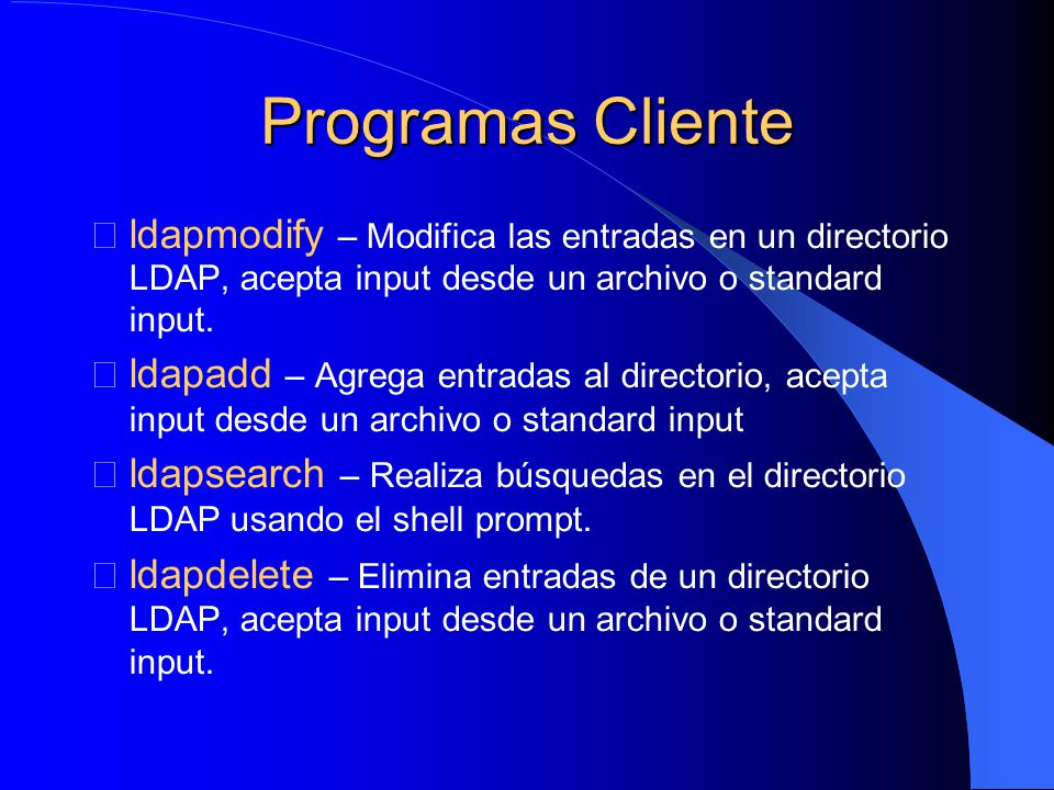 Programas Cliente ldapmodify – Modifica las entradas en un directorio LDAP, acepta input desde un archivo o standard input.