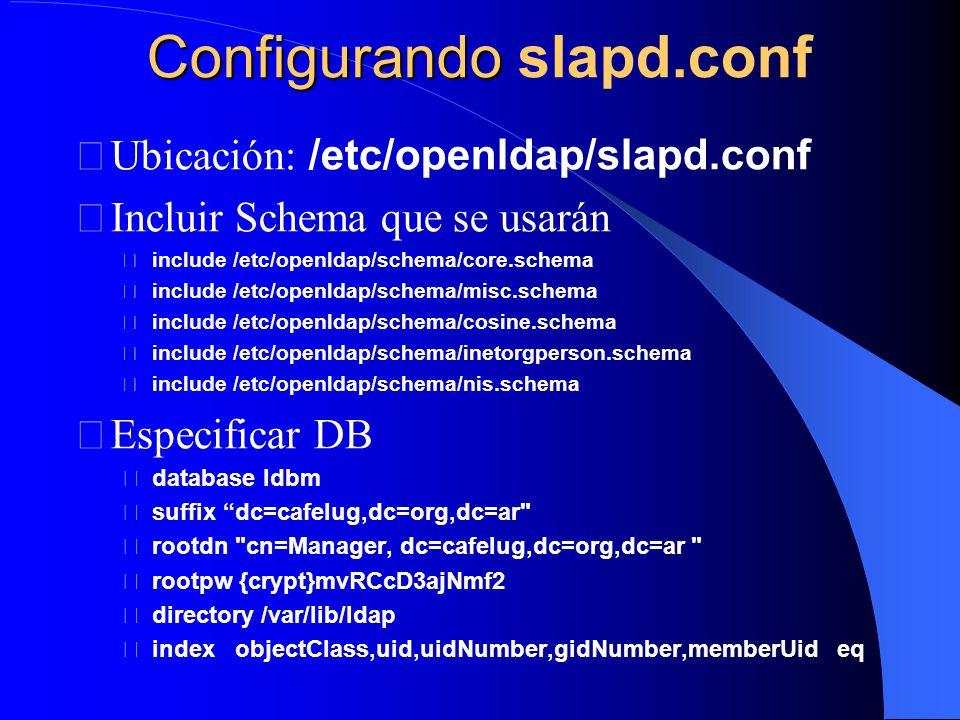 Configurando Configurando slapd.conf Ubicación: /etc/openldap/slapd.conf Incluir Schema que se usarán include /etc/openldap/schema/core.schema include /etc/openldap/schema/misc.schema include /etc/openldap/schema/cosine.schema include /etc/openldap/schema/inetorgperson.schema include /etc/openldap/schema/nis.schema Especificar DB database ldbm suffix dc=cafelug,dc=org,dc=ar rootdn cn=Manager, dc=cafelug,dc=org,dc=ar rootpw {crypt}mvRCcD3ajNmf2 directory /var/lib/ldap index objectClass,uid,uidNumber,gidNumber,memberUid eq
