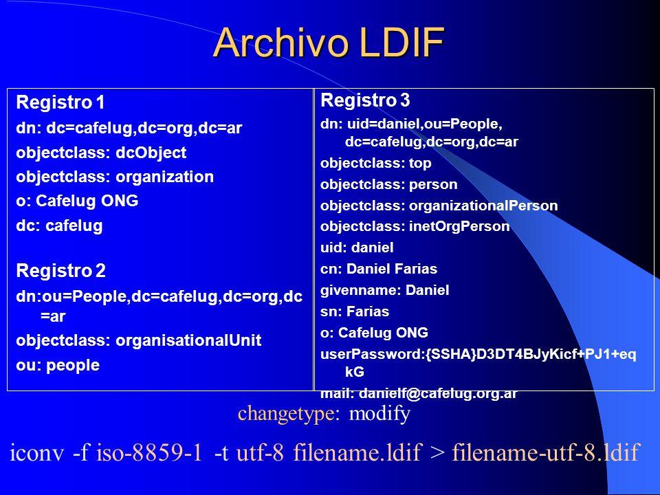 Archivo LDIF Registro 1 dn: dc=cafelug,dc=org,dc=ar objectclass: dcObject objectclass: organization o: Cafelug ONG dc: cafelug Registro 2 dn:ou=People,dc=cafelug,dc=org,dc =ar objectclass: organisationalUnit ou: people Registro 3 dn: uid=daniel,ou=People, dc=cafelug,dc=org,dc=ar objectclass: top objectclass: person objectclass: organizationalPerson objectclass: inetOrgPerson uid: daniel cn: Daniel Farias givenname: Daniel sn: Farias o: Cafelug ONG userPassword:{SSHA}D3DT4BJyKicf+PJ1+eq kG mail: danielf@cafelug.org.ar changetype: modify iconv -f iso-8859-1 -t utf-8 filename.ldif > filename-utf-8.ldif
