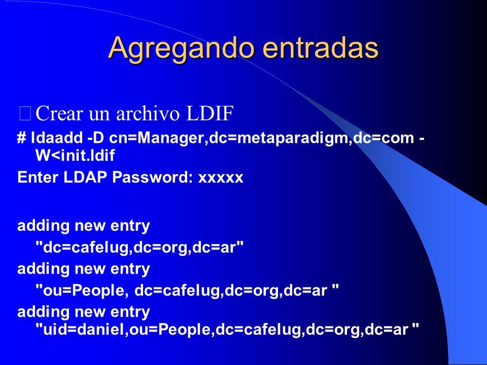 Agregando entradas Crear un archivo LDIF # ldaadd -D cn=Manager,dc=metaparadigm,dc=com - W<init.ldif Enter LDAP Password: xxxxx adding new entry dc=cafelug,dc=org,dc=ar adding new entry ou=People, dc=cafelug,dc=org,dc=ar adding new entry uid=daniel,ou=People,dc=cafelug,dc=org,dc=ar