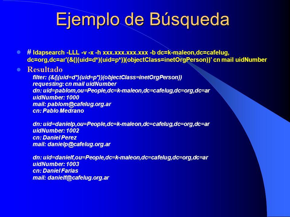 Ejemplo de Búsqueda # ldapsearch -LLL -v -x -h xxx.xxx.xxx.xxx -b dc=k-maleon,dc=cafelug, dc=org,dc=ar (&(|(uid=d*)(uid=p*))(objectClass=inetOrgPerson)) cn mail uidNumber Resultado filter: (&(|(uid=d*)(uid=p*))(objectClass=inetOrgPerson)) requesting: cn mail uidNumber dn: uid=pablom,ou=People,dc=k-maleon,dc=cafelug,dc=org,dc=ar uidNumber: 1000 mail: pablom@cafelug.org.ar cn: Pablo Medrano dn: uid=danielp,ou=People,dc=k-maleon,dc=cafelug,dc=org,dc=ar uidNumber: 1002 cn: Daniel Perez mail: danielp@cafelug.org.ar dn: uid=danielf,ou=People,dc=k-maleon,dc=cafelug,dc=org,dc=ar uidNumber: 1003 cn: Daniel Farias mail: danielf@cafelug.org.ar