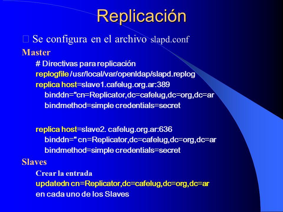 Replicación Se configura en el archivo slapd.conf Master # Directivas para replicación replogfile /usr/local/var/openldap/slapd.replog replica host=slave1.cafelug.org.ar:389 binddn= cn=Replicator,dc=cafelug,dc=org,dc=ar bindmethod=simple credentials=secret replica host=slave2.