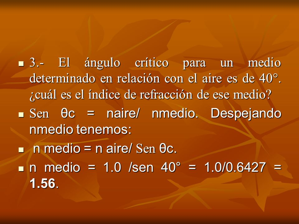 3.- El ángulo crítico para un medio determinado en relación con el aire es de 40°. ¿cuál es el índice de refracción de ese medio? 3.- El ángulo crític