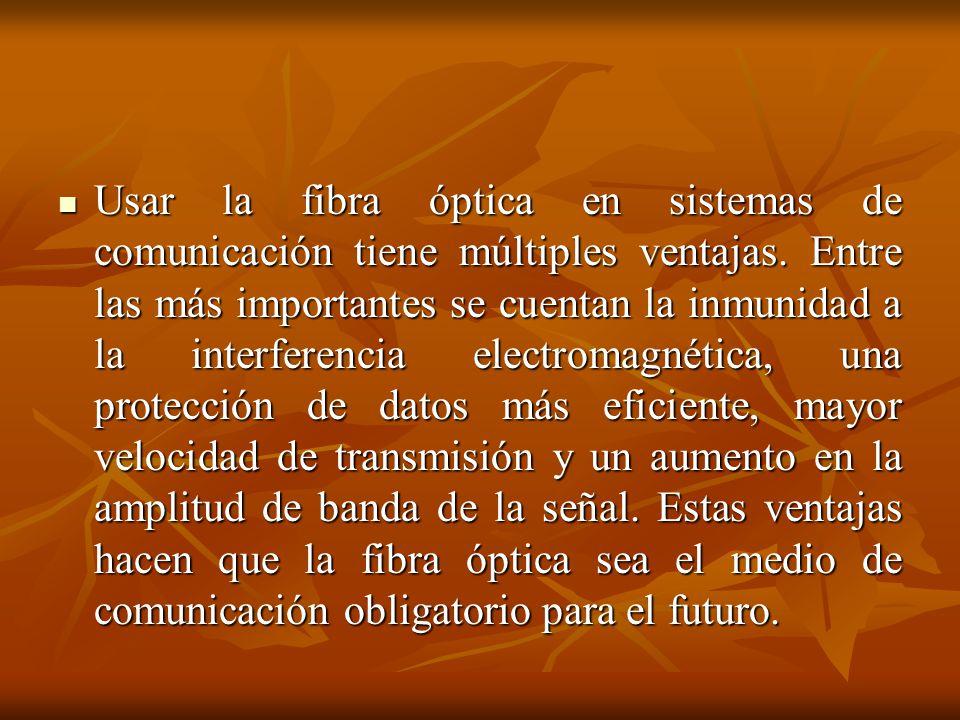 Usar la fibra óptica en sistemas de comunicación tiene múltiples ventajas. Entre las más importantes se cuentan la inmunidad a la interferencia electr