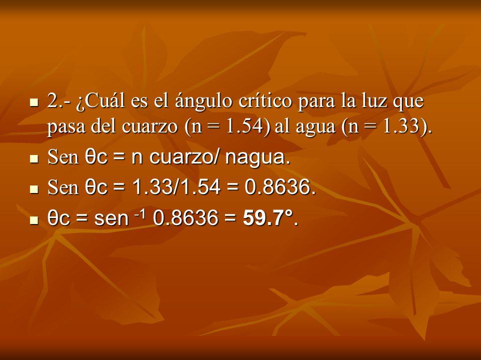 2.- ¿Cuál es el ángulo crítico para la luz que pasa del cuarzo (n = 1.54) al agua (n = 1.33). 2.- ¿Cuál es el ángulo crítico para la luz que pasa del