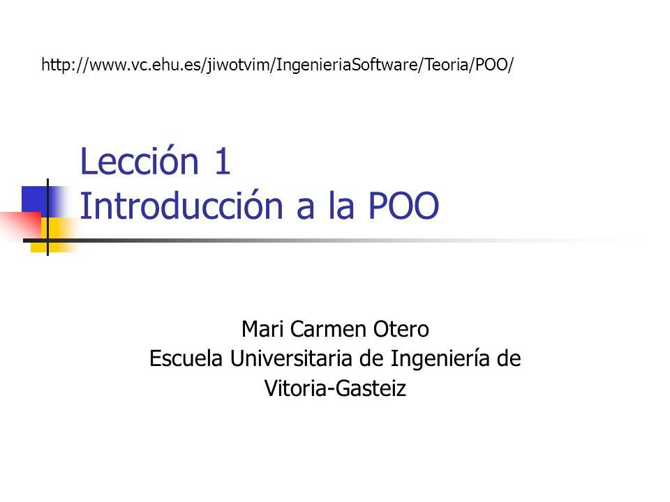 Lección 1 Introducción a la POO Mari Carmen Otero Escuela Universitaria de Ingeniería de Vitoria-Gasteiz http://www.vc.ehu.es/jiwotvim/IngenieriaSoftw