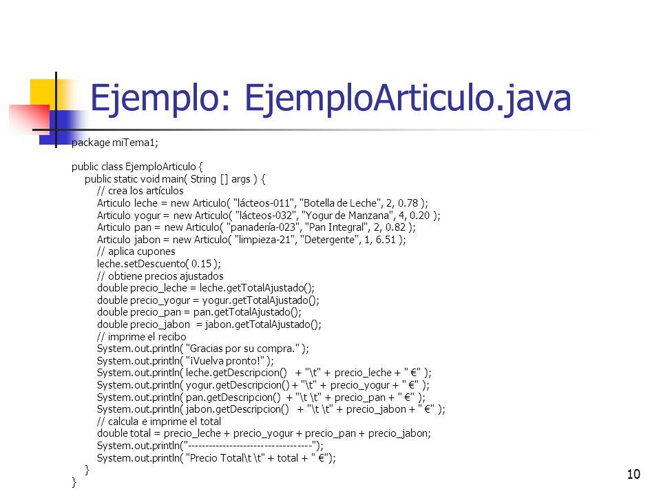 10 Ejemplo: EjemploArticulo.java package miTema1; public class EjemploArticulo { public static void main( String [] args ) { // crea los artículos Articulo leche = new Articulo( lácteos-011 , Botella de Leche , 2, 0.78 ); Articulo yogur = new Articulo( lácteos-032 , Yogur de Manzana , 4, 0.20 ); Articulo pan = new Articulo( panadería-023 , Pan Integral , 2, 0.82 ); Articulo jabon = new Articulo( limpieza-21 , Detergente , 1, 6.51 ); // aplica cupones leche.setDescuento( 0.15 ); // obtiene precios ajustados double precio_leche = leche.getTotalAjustado(); double precio_yogur = yogur.getTotalAjustado(); double precio_pan = pan.getTotalAjustado(); double precio_jabon = jabon.getTotalAjustado(); // imprime el recibo System.out.println( Gracias por su compra. ); System.out.println( ¡Vuelva pronto! ); System.out.println( leche.getDescripcion() + \t + precio_leche + ); System.out.println( yogur.getDescripcion() + \t + precio_yogur + ); System.out.println( pan.getDescripcion() + \t \t + precio_pan + ); System.out.println( jabon.getDescripcion() + \t \t + precio_jabon + ); // calcula e imprime el total double total = precio_leche + precio_yogur + precio_pan + precio_jabon; System.out.println( ----------------------------------- ); System.out.println( Precio Total\t \t + total + ); }