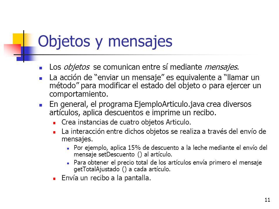 11 Objetos y mensajes Los objetos se comunican entre sí mediante mensajes. La acción de enviar un mensaje es equivalente a llamar un método para modif