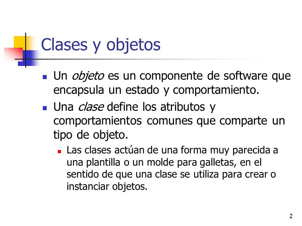 2 Clases y objetos Un objeto es un componente de software que encapsula un estado y comportamiento. Una clase define los atributos y comportamientos c